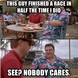 See? Nobody Cares - this guy finished a race in half the time I did see? Nobody cares.