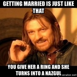 Does not simply walk into mordor Boromir  - Getting married is just like that You give her a ring and she turns into a nazgul