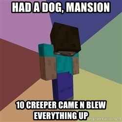 Depressed Minecraft Guy - HAD A DOG, MANSION 10 CREEPER CAME N BLEW EVERYTHING UP