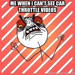 iHate - me when i can't see car throttle videos