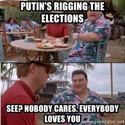 See? Nobody Cares - Putin's Rigging The Elections See? Nobody cares. everybody loves you
