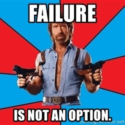 Chuck Norris  - failure is not an option.