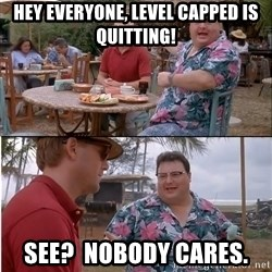 See? Nobody Cares - Hey Everyone, level capped is quitting! See?  Nobody cares.