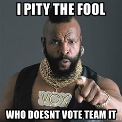 Mr T - I pity the fool Who doesnt vote team it