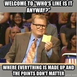 "Welcome to Whose Line - Welcome to ""Who's line is it anyway?"" where everything is made up and the points don't matter"