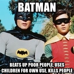 Batman meme - Batman Beats up poor people, Uses children for own use, Kills people