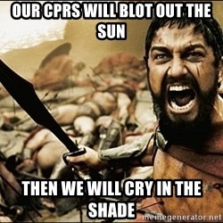 This Is Sparta Meme - Our cprs will blot out the sun then we will cry in the shade