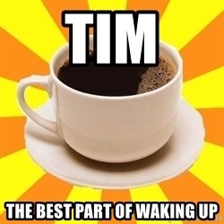 Cup of coffee - Tim The best part of waking up