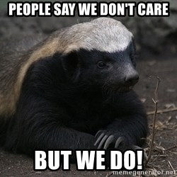 Honey Badger - People say we don't care but we do!