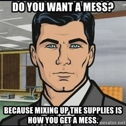 Archer - do you want a mess? Because mixing up the supplies is how you get a mess.