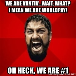 THIS IS SPARTAAA!!11!1 - We are Vantiv...wait, what?                      I mean We are Worldpay! Oh heck, we are #1