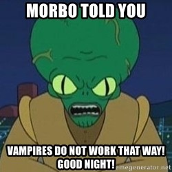 Morbo - MORBO TOLD YOU VAMPIRES DO NOT WORK THAT WAY! GOOD NIGHT!