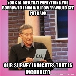MAURY PV - you claimed that everything you borrowed from willpower would get put back our survey indicates that is incorrect
