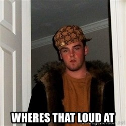Scumbag Steve - wheres that loud at