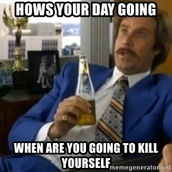 That escalated quickly-Ron Burgundy - Hows your day going When are you going to kill yourself