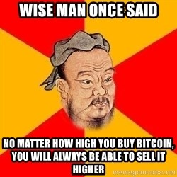 Wise Confucius - Wise man once said No matter how high you buy bitcoin,  you will always be able to sell it higher