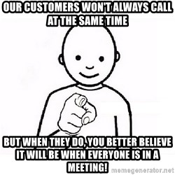GUESS WHO YOU - OUR CUSTOMERS WON'T ALWAYS CALL AT THE SAME TIME BUT WHEN THEY DO, YOU BETTER BELIEVE IT WILL BE WHEN EVERYONE IS IN A MEETING!