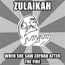 Whyyy??? - zulaikah when she saw zaynab after the fire