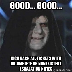 Sith Lord - good... good... kick back all tickets with incomplete or nonexistent escalation notes
