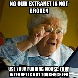 Internet Grandma Surprise - no our extranet is not broken Use your fucking mouse, your internet is not touchscreen