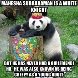 Happy Birthday Panda - mahesha subbaraman is a white knight but he has never had a girlfriend!  Ha.  He was also known as being creepy as a young adult.