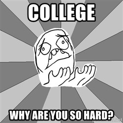 Whyyy??? - College WHy are you so hard?