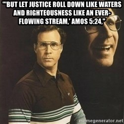 """will ferrell - """"'But let justice roll down like waters and righteousness like an ever-flowing stream,' Amos 5:24,"""""""