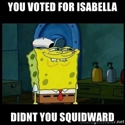 Don't you, Squidward? - You voted for isabella Didnt you squidwarD
