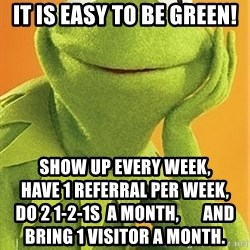 Kermit the frog - It is easy to be green! Show Up Every Week,                                          Have 1 referral per week,                                  do 2 1-2-1s  a Month,       and                   bring 1 visitor a month.