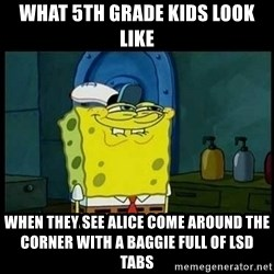 Don't you, Squidward? - what 5th grade kids look like when they see alice come around the corner with a baggie full of lsd tabs