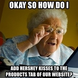 Internet Grandma Surprise - Okay so how do I  add hershey kisses to the products tab of our website?