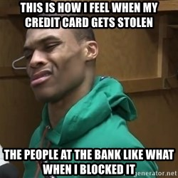 Russell Westbrook - This is how i feel when my credit card gets stolen  the people at the bank like what when I blocked it