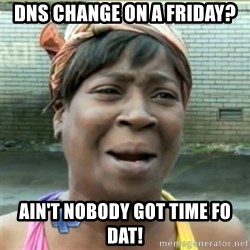 Ain't Nobody got time fo that - DNS Change on a Friday? Ain't nobody got time fo dat!