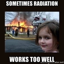 burning house girl - sometimes radiation works too well