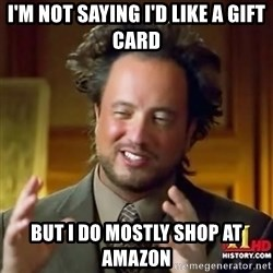 ancient alien guy - I'm not saying I'd like a gift card But I do mostly shop at Amazon