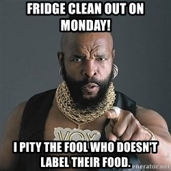 Mr T - fridge clean out on monday! I pity the fool who doesn't label their food.