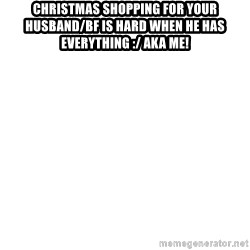 Blank Meme - Christmas shopping For your Husband/Bf is hard when he has everything :/ AKA me!