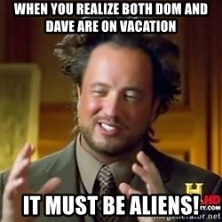 ancient alien guy - When you realize both Dom and Dave are on Vacation It must be aliens!