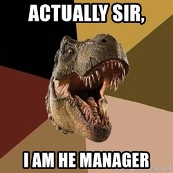 Raging T-rex - Actually sir, I am he manager