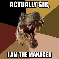 Raging T-rex - Actually sir, i am the manager