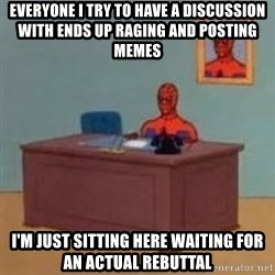 and im just sitting here masterbating - Everyone I try to have a discussion with ends up raging and posting memes I'm just sitting here waiting for an actual rebuttal
