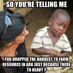 Skeptical african kid  - so You're telling me YOU DROPPED THE HARDEST TO FARM RESOURCE IN ARK Just because there to heavy ?