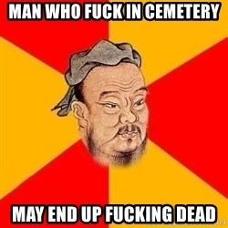 Wise Confucius - man who fuck in cemetery may end up fucking dead