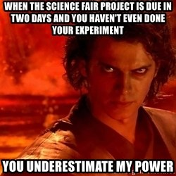 Anakin Skywalker - When the science fair project is due in two days and you haven't even done your experiment You underestimate my power