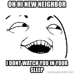 Yeah sure - Oh hi new neighbor I dont watch You in your sleep