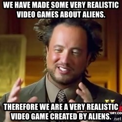 Ancient Aliens - We have made SOME VERY REALISTIC VIDEO GAMES ABOUT ALIENS. Therefore we are a very realistic video game created by aliens.