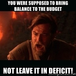 """Obi Wan Kenobi """"You were my brother!"""" - You were supposed to BRING BALANCE TO THE BUDGET  Not leave it in deficit!"""