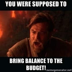 """Obi Wan Kenobi """"You were my brother!"""" - You were supposed to Bring balance to the budget!"""