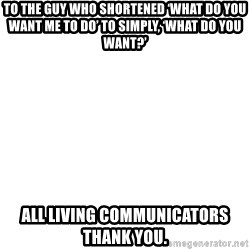 Blank Meme - To the guy who shortened 'what do you want me to do' to simply, 'What do you want?' All liviNg communicators thank you.