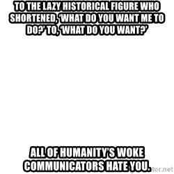 Blank Meme - To the lazy historical Figure whO shortened, 'What do you want me to do?' To, 'what do you waNt?'  All of humanity's Woke communicators hate you.